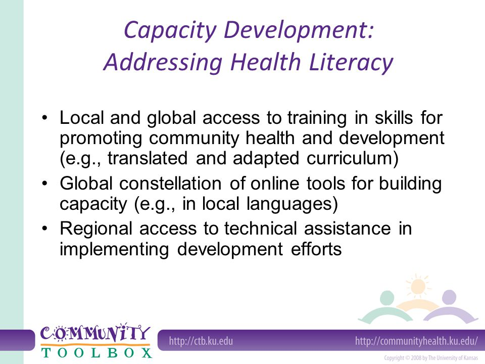 Capacity Development: Addressing Health Literacy Local and global access to training in skills for promoting community health and development (e.g., translated and adapted curriculum) Global constellation of online tools for building capacity (e.g., in local languages) Regional access to technical assistance in implementing development efforts