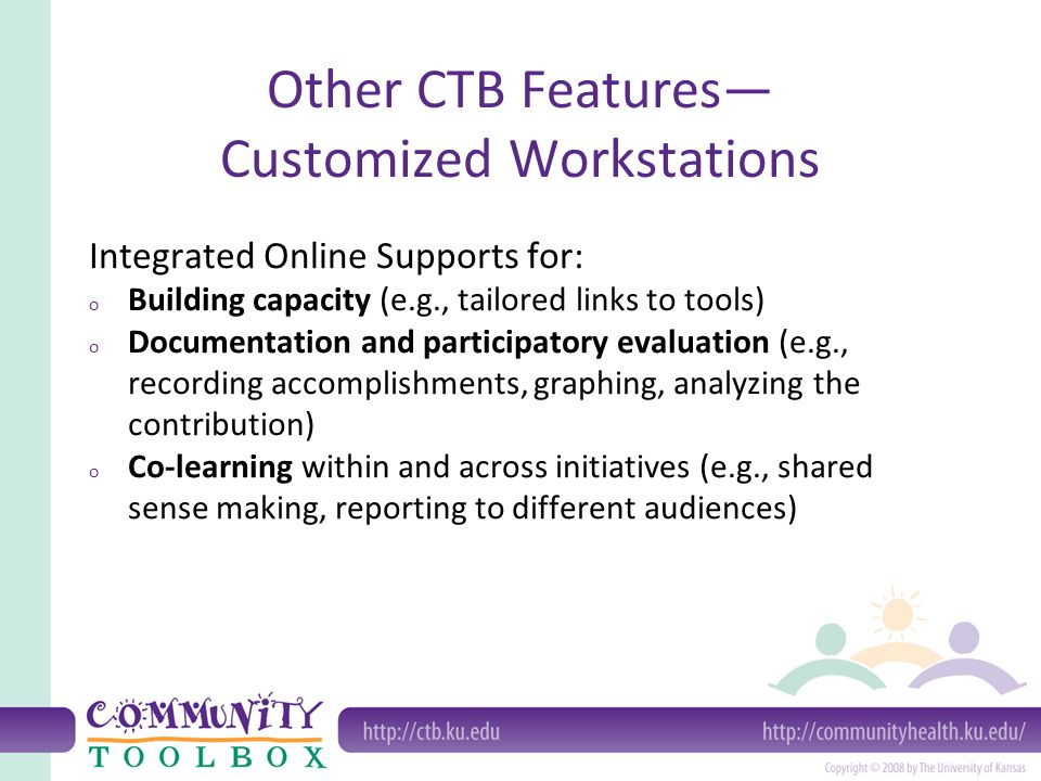 Other CTB Features— Customized Workstations Integrated Online Supports for: o Building capacity (e.g., tailored links to tools) o Documentation and participatory evaluation (e.g., recording accomplishments, graphing, analyzing the contribution) o Co-learning within and across initiatives (e.g., shared sense making, reporting to different audiences)