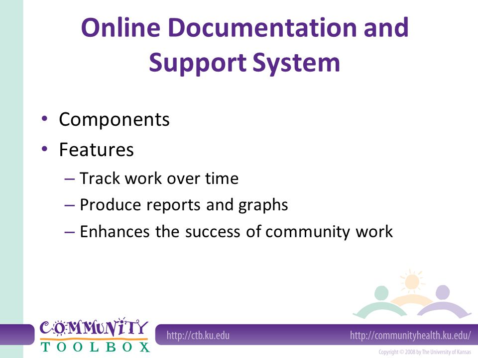 Online Documentation and Support System Components Features – Track work over time – Produce reports and graphs – Enhances the success of community work
