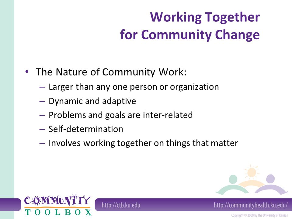 Working Together for Community Change The Nature of Community Work: – Larger than any one person or organization – Dynamic and adaptive – Problems and goals are inter-related – Self-determination – Involves working together on things that matter