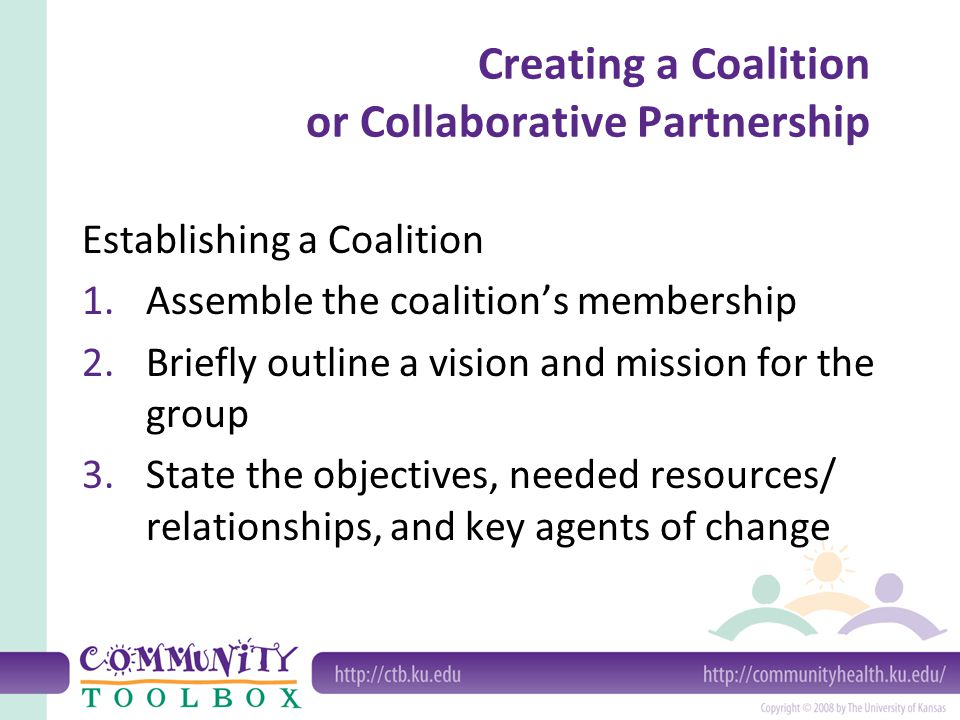 Creating a Coalition or Collaborative Partnership Establishing a Coalition 1.Assemble the coalition's membership 2.Briefly outline a vision and mission for the group 3.State the objectives, needed resources/ relationships, and key agents of change