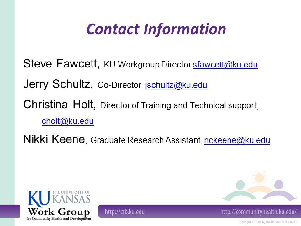 Contact Information Steve Fawcett, KU Workgroup Director sfawcett@ku.edusfawcett@ku.edu Jerry Schultz, Co-Director jschultz@ku.edujschultz@ku.edu Christina Holt, Director of Training and Technical support, cholt@ku.edu Nikki Keene, Graduate Research Assistant, nckeene@ku.edunckeene@ku.edu