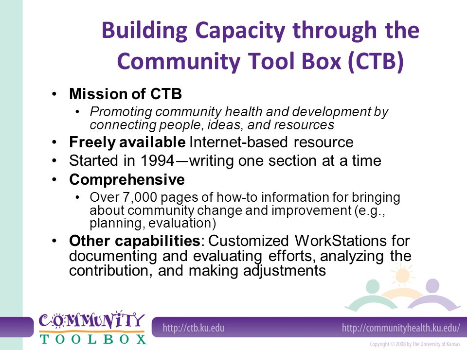 Building Capacity through the Community Tool Box (CTB) Mission of CTB Promoting community health and development by connecting people, ideas, and resources Freely available Internet-based resource Started in 1994 — writing one section at a time Comprehensive Over 7,000 pages of how-to information for bringing about community change and improvement (e.g., planning, evaluation) Other capabilities: Customized WorkStations for documenting and evaluating efforts, analyzing the contribution, and making adjustments