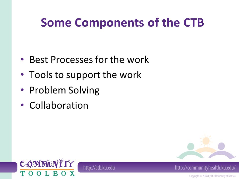 Some Valued Functions and Existing Features of the CTB Learn a skill — 300 CTB how-to sections Do the work — Toolkits for 16 core competencies Solve a problem — Troubleshooting guide Use promising approaches — Explore best processes and practices Connect with others — Ask an advisor and links to related websites Document and evaluate initiatives — (optional) Online Documentation and Support System