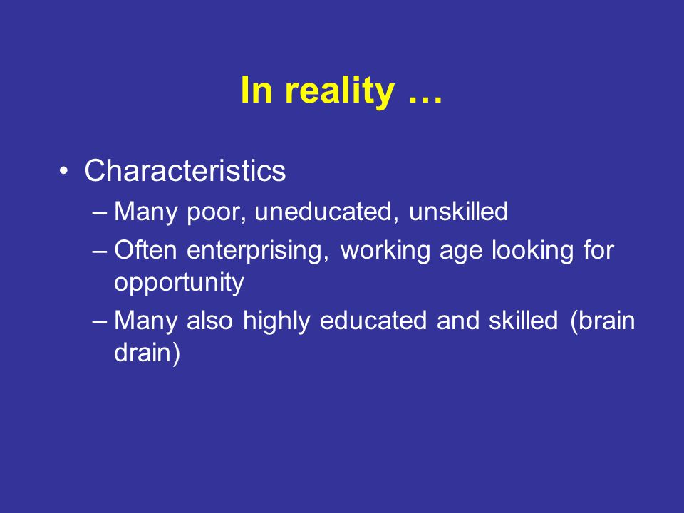 In reality … Characteristics –Many poor, uneducated, unskilled –Often enterprising, working age looking for opportunity –Many also highly educated and