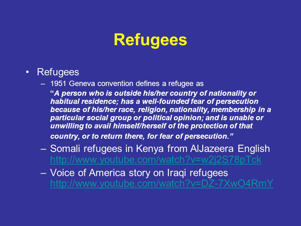 "Refugees –1951 Geneva convention defines a refugee as ""A person who is outside his/her country of nationality or habitual residence; has a well-founde"