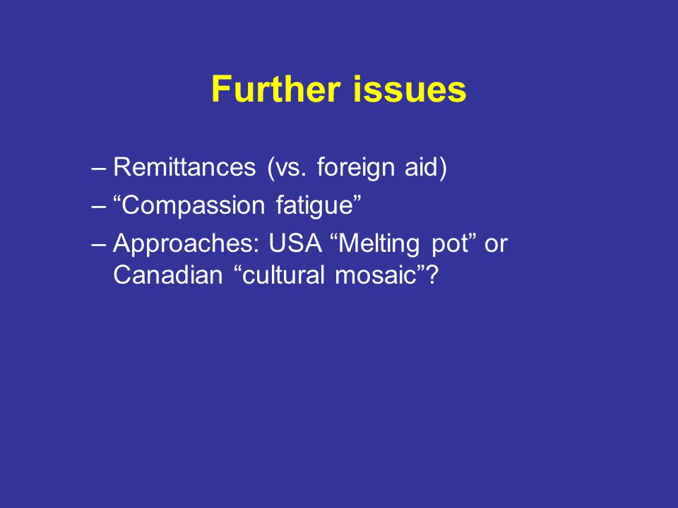 "Further issues –Remittances (vs. foreign aid) –""Compassion fatigue"" –Approaches: USA ""Melting pot"" or Canadian ""cultural mosaic""?"