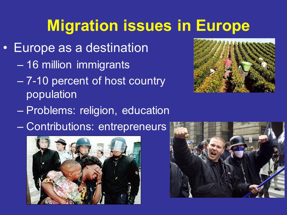 Migration issues in Europe Europe as a destination –16 million immigrants –7-10 percent of host country population –Problems: religion, education –Con