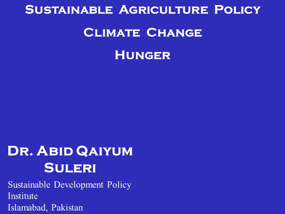 Dr. Abid Qaiyum Suleri Sustainable Agriculture Policy Climate Change Hunger Sustainable Development Policy Institute Islamabad, Pakistan