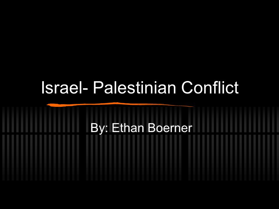Israel- Palestinian Conflict By: Ethan Boerner
