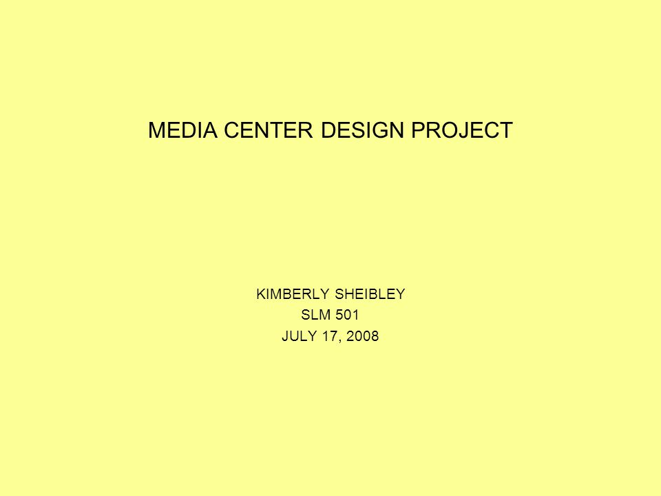 MEDIA CENTER DESIGN PROJECT KIMBERLY SHEIBLEY SLM 501 JULY 17, 2008