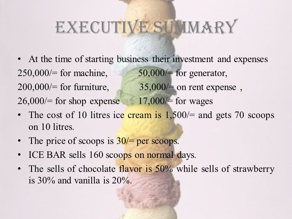 Executive summary At the time of starting business their investment and expenses 250,000/= for machine, 50,000/= for generator, 200,000/= for furniture, 35,000/= on rent expense, 26,000/= for shop expense 17,000/= for wages The cost of 10 litres ice cream is 1,500/= and gets 70 scoops on 10 litres.