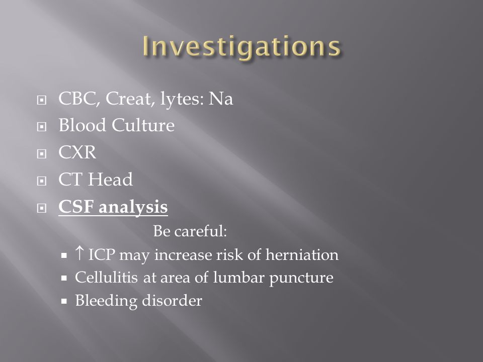  CBC, Creat, lytes: Na  Blood Culture  CXR  CT Head  CSF analysis Be careful:   ICP may increase risk of herniation  Cellulitis at area of lum