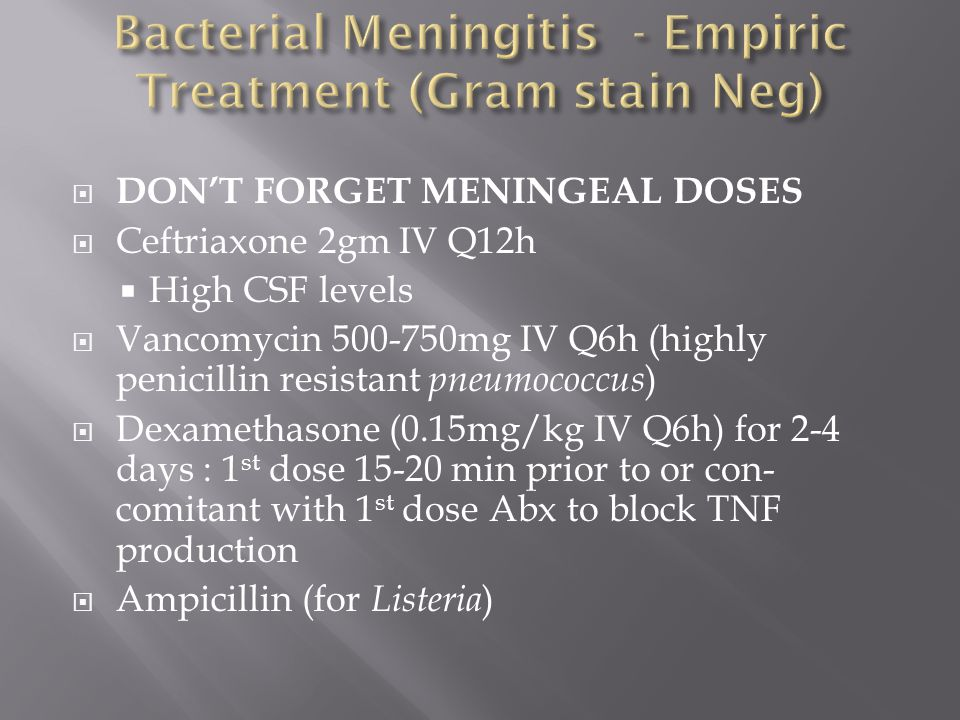  DON'T FORGET MENINGEAL DOSES  Ceftriaxone 2gm IV Q12h  High CSF levels  Vancomycin 500-750mg IV Q6h (highly penicillin resistant pneumococcus )  Dexamethasone (0.15mg/kg IV Q6h) for 2-4 days : 1 st dose 15-20 min prior to or con- comitant with 1 st dose Abx to block TNF production  Ampicillin (for Listeria )