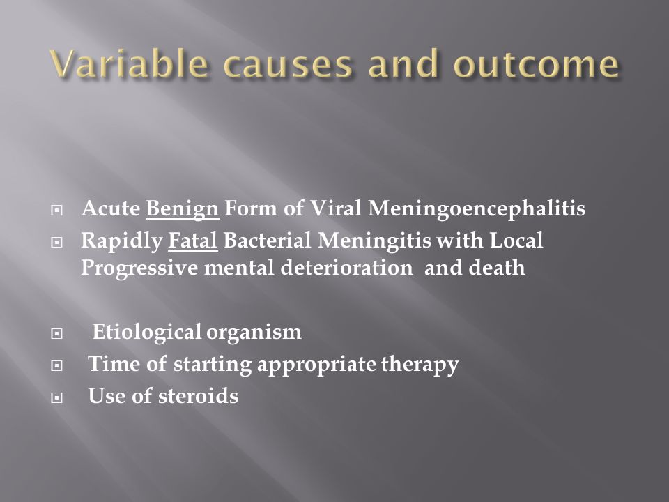  Acute Benign Form of Viral Meningoencephalitis  Rapidly Fatal Bacterial Meningitis with Local Progressive mental deterioration and death  Etiological organism  Time of starting appropriate therapy  Use of steroids