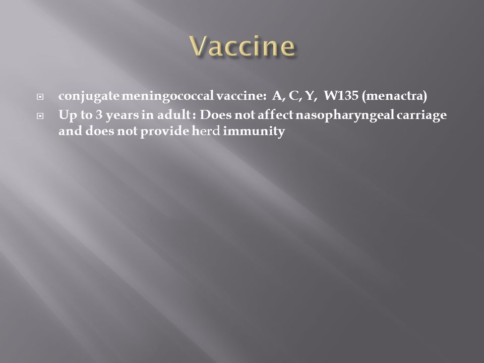  conjugate meningococcal vaccine: A, C, Y, W135 (menactra)  Up to 3 years in adult : Does not affect nasopharyngeal carriage and does not provide h