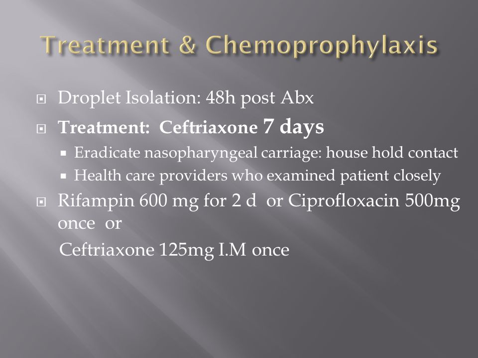  Droplet Isolation: 48h post Abx  Treatment: Ceftriaxone 7 days  Eradicate nasopharyngeal carriage: house hold contact  Health care providers who examined patient closely  Rifampin 600 mg for 2 d or Ciprofloxacin 500mg once or Ceftriaxone 125mg I.M once