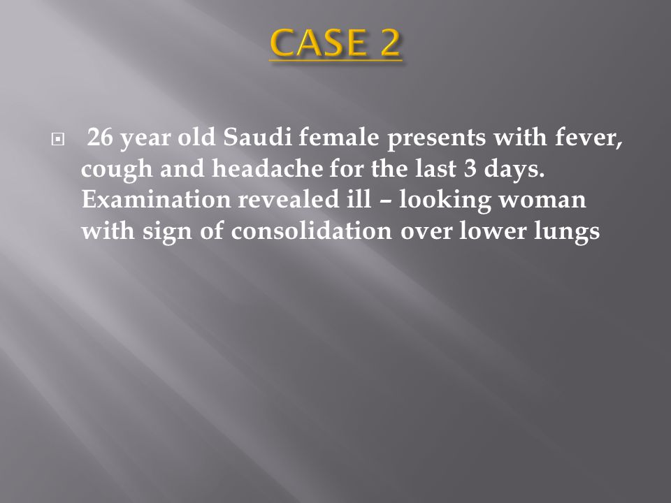  26 year old Saudi female presents with fever, cough and headache for the last 3 days. Examination revealed ill – looking woman with sign of consolid