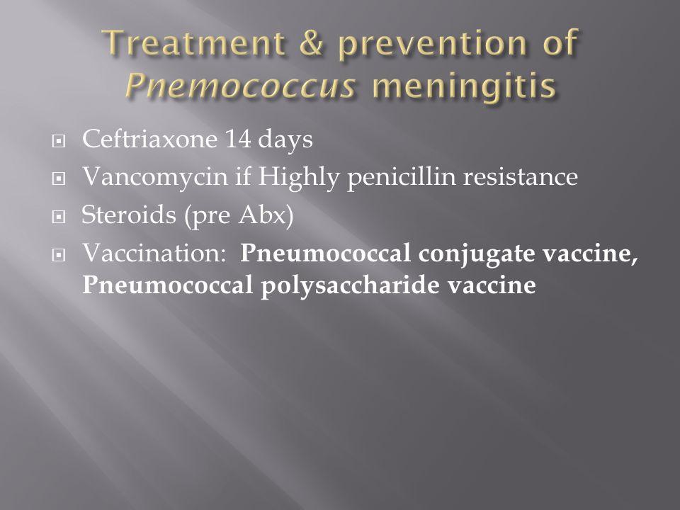  Ceftriaxone 14 days  Vancomycin if Highly penicillin resistance  Steroids (pre Abx)  Vaccination: Pneumococcal conjugate vaccine, Pneumococcal polysaccharide vaccine
