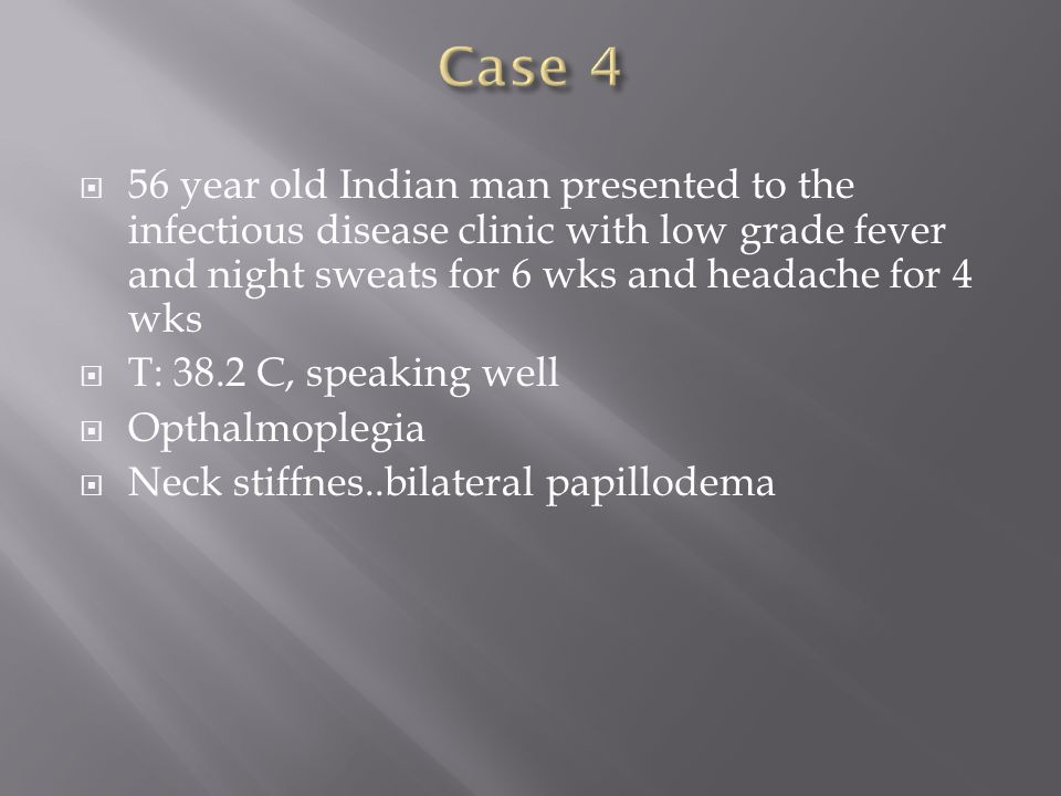  56 year old Indian man presented to the infectious disease clinic with low grade fever and night sweats for 6 wks and headache for 4 wks  T: 38.2 C