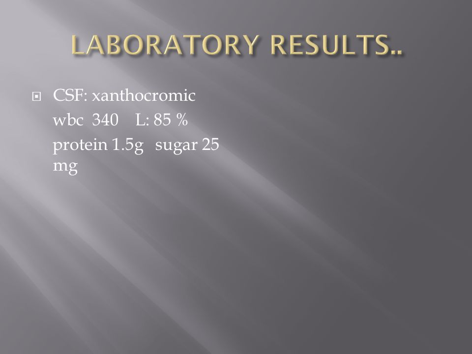  CSF: xanthocromic wbc 340 L: 85 % protein 1.5g sugar 25 mg