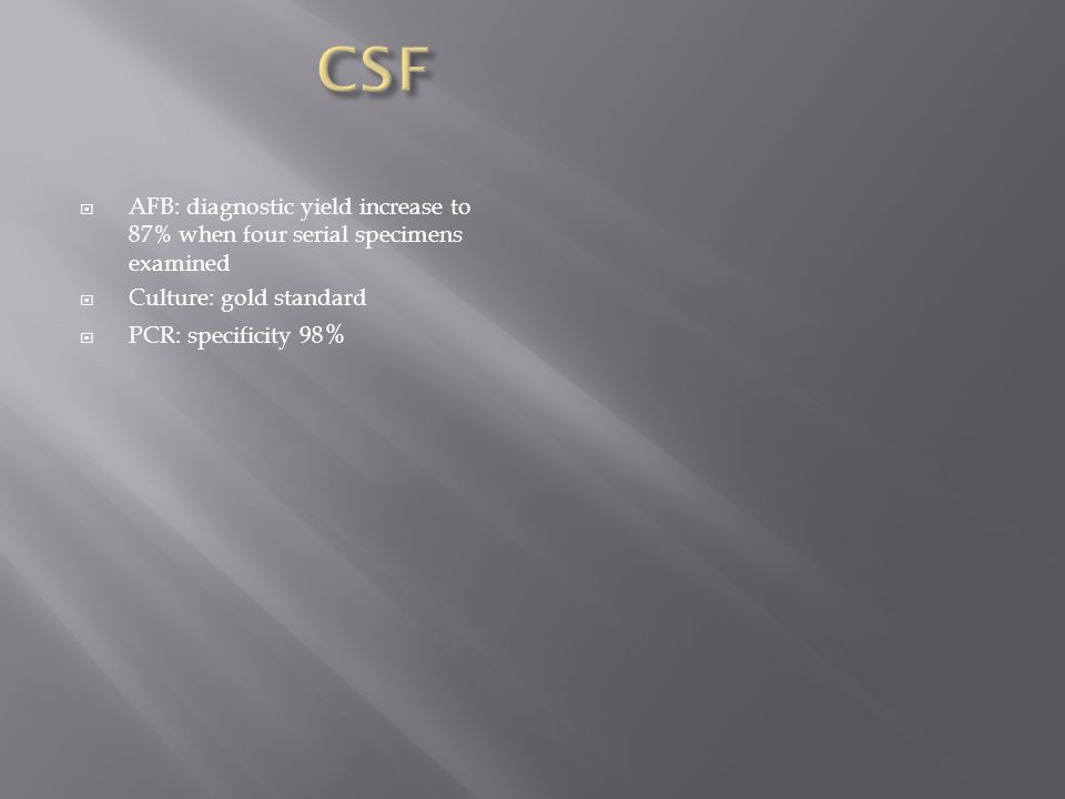  AFB: diagnostic yield increase to 87% when four serial specimens examined  Culture: gold standard  PCR: specificity 98 %