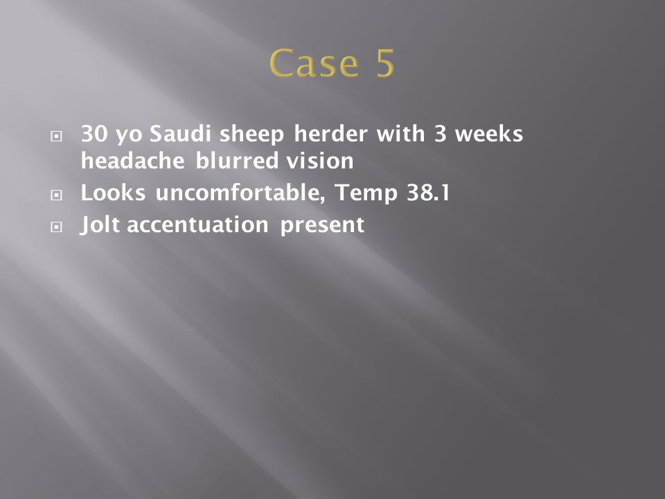  30 yo Saudi sheep herder with 3 weeks headache blurred vision  Looks uncomfortable, Temp 38.1  Jolt accentuation present