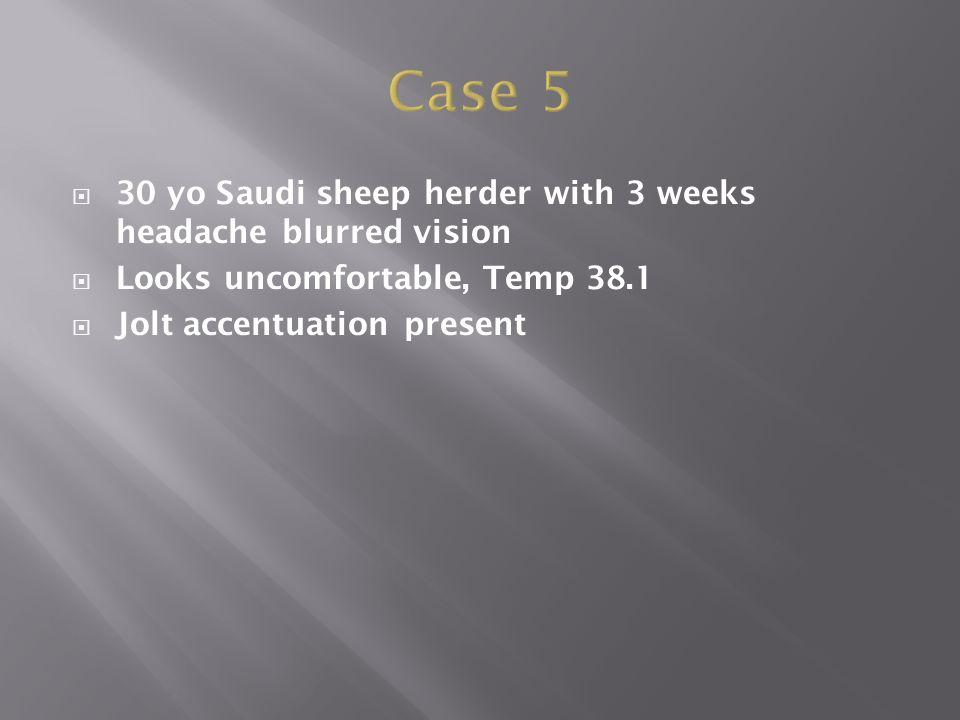  30 yo Saudi sheep herder with 3 weeks headache blurred vision  Looks uncomfortable, Temp 38.1  Jolt accentuation present