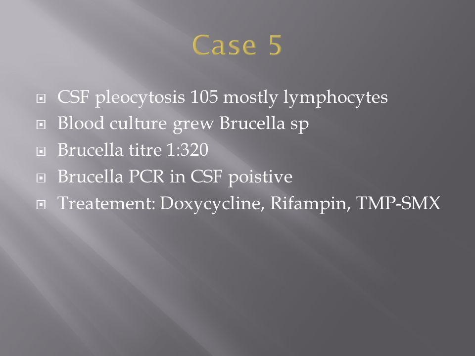  CSF pleocytosis 105 mostly lymphocytes  Blood culture grew Brucella sp  Brucella titre 1:320  Brucella PCR in CSF poistive  Treatement: Doxycycline, Rifampin, TMP-SMX