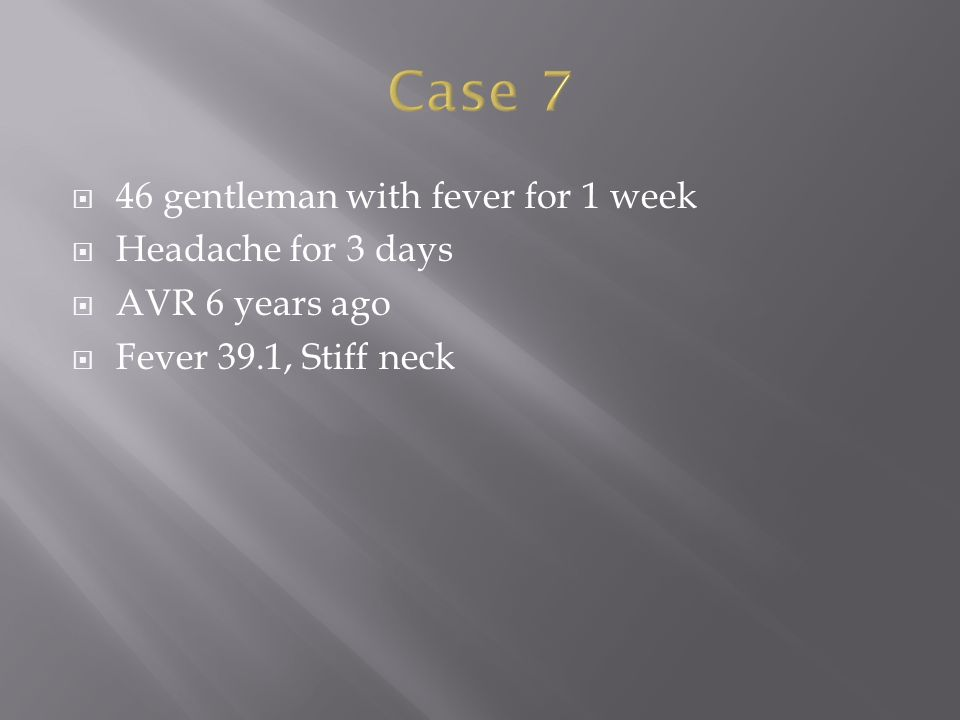  46 gentleman with fever for 1 week  Headache for 3 days  AVR 6 years ago  Fever 39.1, Stiff neck