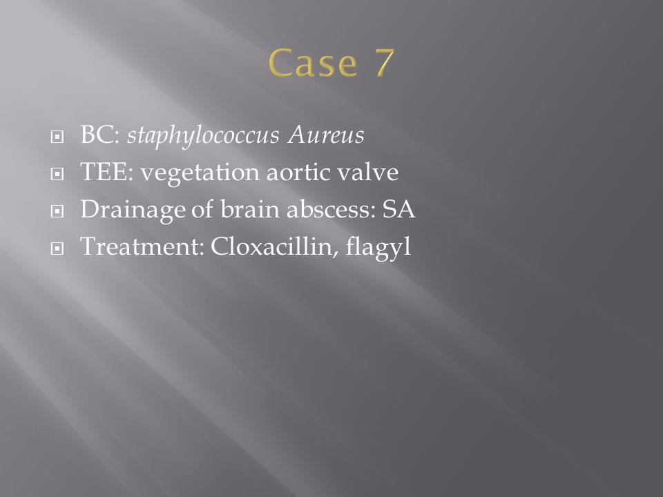  BC: staphylococcus Aureus  TEE: vegetation aortic valve  Drainage of brain abscess: SA  Treatment: Cloxacillin, flagyl