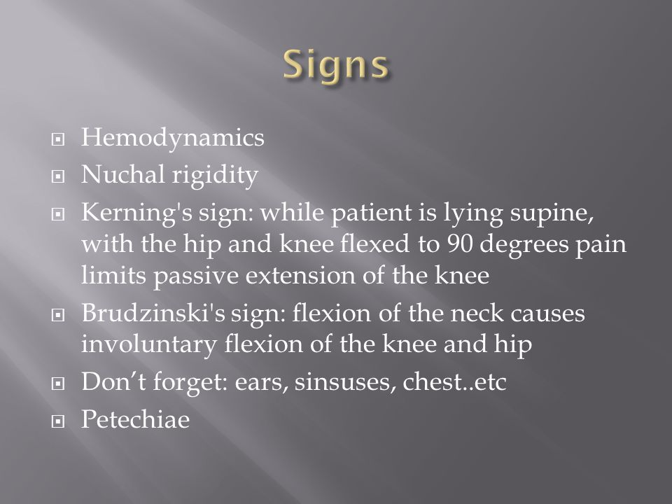 Hemodynamics  Nuchal rigidity  Kerning s sign: while patient is lying supine, with the hip and knee flexed to 90 degrees pain limits passive extension of the knee  Brudzinski s sign: flexion of the neck causes involuntary flexion of the knee and hip  Don't forget: ears, sinsuses, chest..etc  Petechiae
