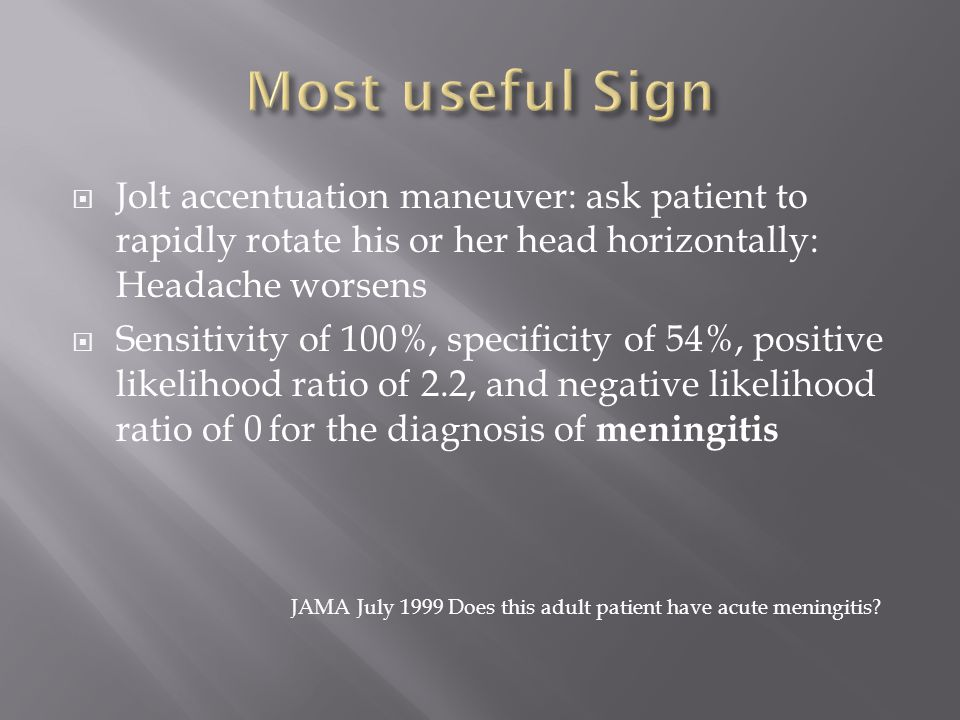  Jolt accentuation maneuver: ask patient to rapidly rotate his or her head horizontally: Headache worsens  Sensitivity of 100%, specificity of 54%,