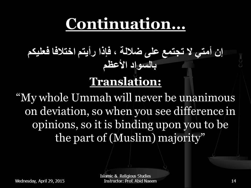 Wednesday, April 29, 2015 Islamic & Religious Studies Instructor: Prof. Abid Naeem14 Continuation… إن أمتي لا تجتمع على ضلالة ، فإذا رأيتم اختلافا فعل