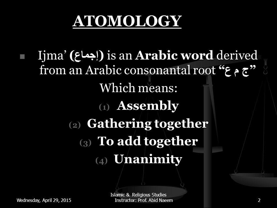 Wednesday, April 29, 2015 Islamic & Religious Studies Instructor: Prof. Abid Naeem2 ATOMOLOGY Ijma' ( إجماع ) is an Arabic word derived from an Arabic