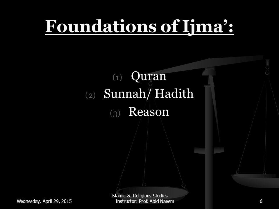 Wednesday, April 29, 2015 Islamic & Religious Studies Instructor: Prof. Abid Naeem6 Foundations of Ijma': (1) Quran (2) Sunnah/ Hadith (3) Reason