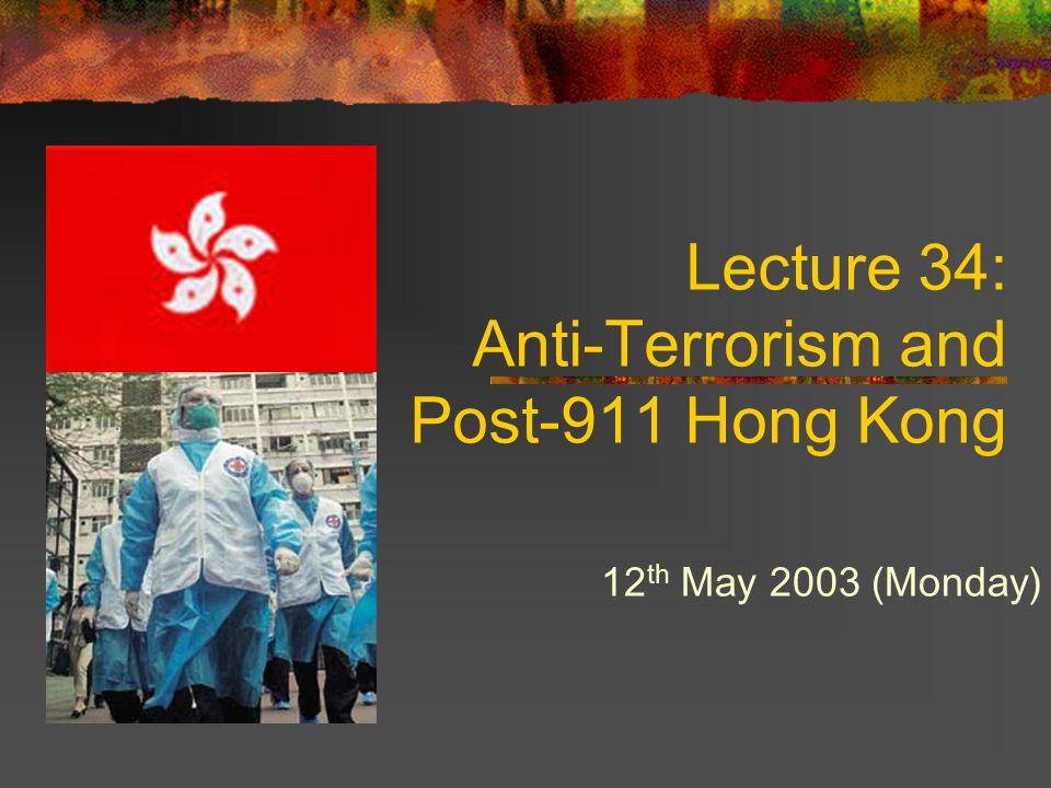Lecture 34: Anti-Terrorism and Post-911 Hong Kong 12 th May 2003 (Monday)