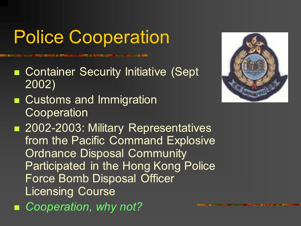 Police Cooperation Container Security Initiative (Sept 2002) Customs and Immigration Cooperation 2002-2003: Military Representatives from the Pacific Command Explosive Ordnance Disposal Community Participated in the Hong Kong Police Force Bomb Disposal Officer Licensing Course Cooperation, why not