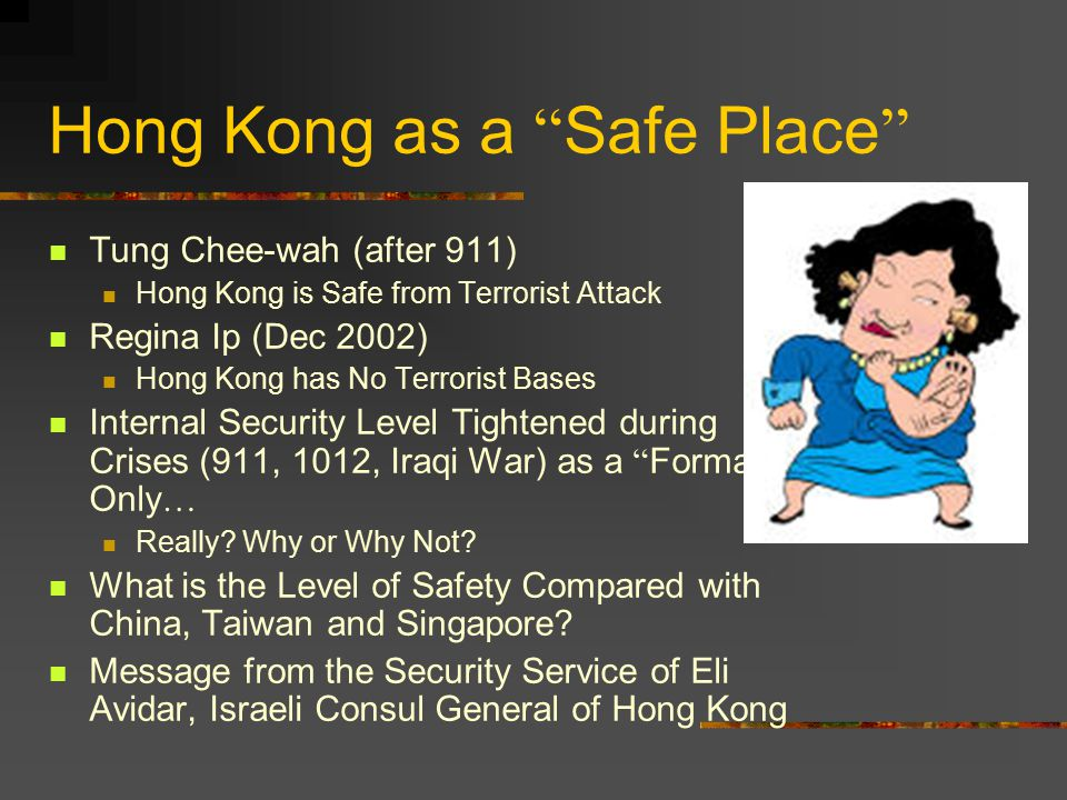 Hong Kong as a Safe Place Tung Chee-wah (after 911) Hong Kong is Safe from Terrorist Attack Regina Ip (Dec 2002) Hong Kong has No Terrorist Bases Internal Security Level Tightened during Crises (911, 1012, Iraqi War) as a Formality Only … Really.