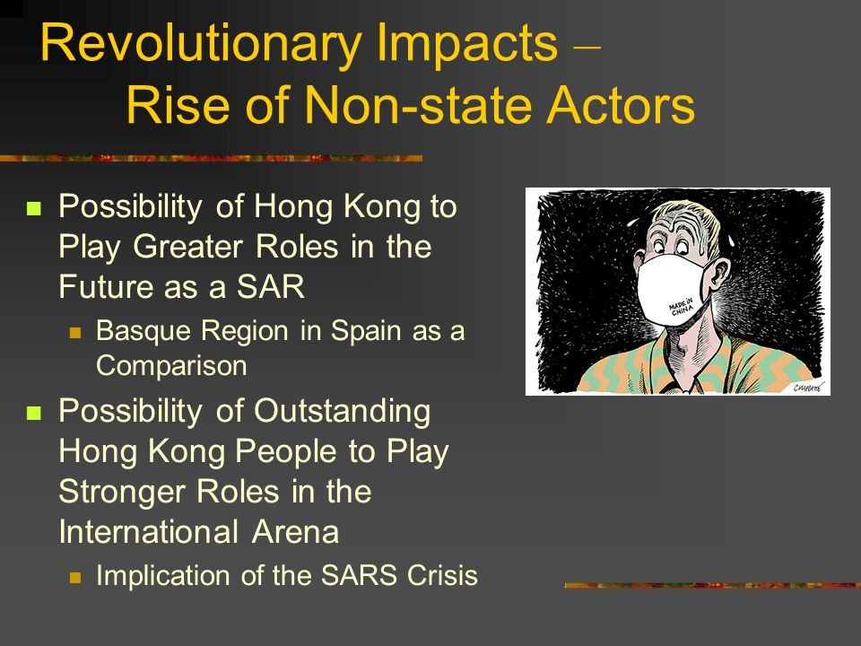 Revolutionary Impacts – Rise of Non-state Actors Possibility of Hong Kong to Play Greater Roles in the Future as a SAR Basque Region in Spain as a Comparison Possibility of Outstanding Hong Kong People to Play Stronger Roles in the International Arena Implication of the SARS Crisis