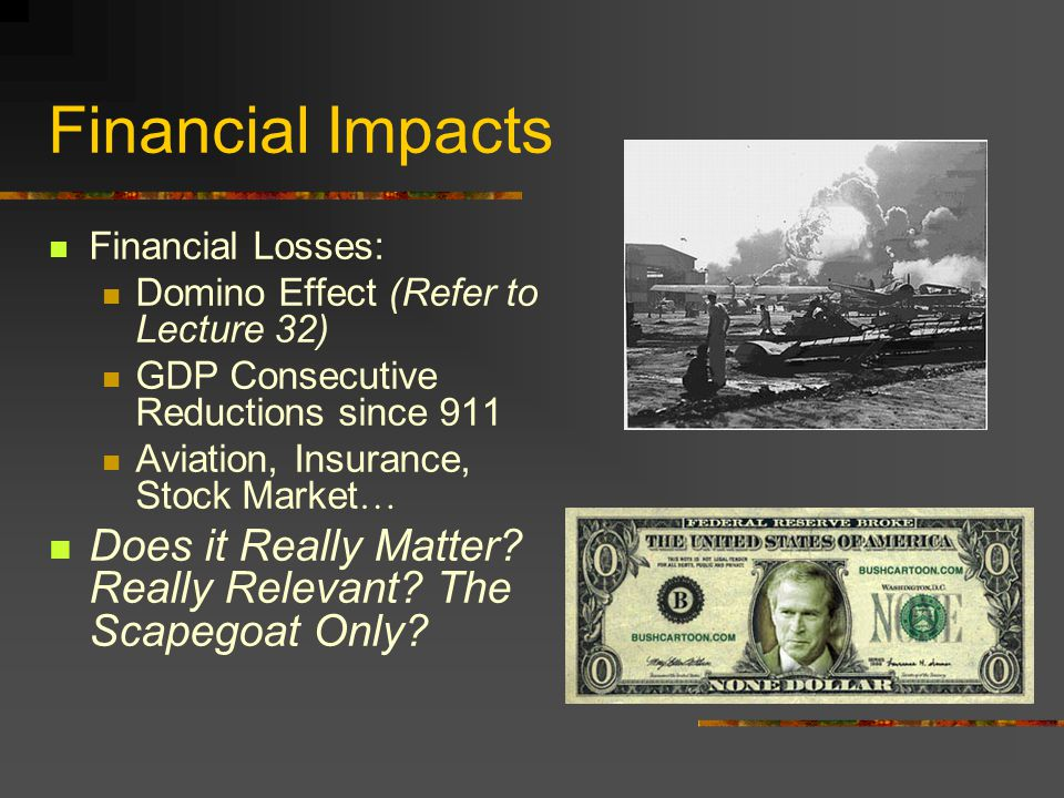 Financial Impacts Financial Losses: Domino Effect (Refer to Lecture 32) GDP Consecutive Reductions since 911 Aviation, Insurance, Stock Market … Does it Really Matter.