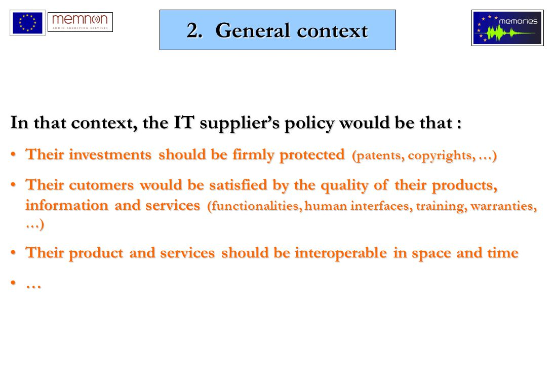 In that context, the IT supplier's policy would be that : Their investments should be firmly protected (patents, copyrights, …)Their investments should be firmly protected (patents, copyrights, …) Their cutomers would be satisfied by the quality of their products, information and services (functionalities, human interfaces, training, warranties, …)Their cutomers would be satisfied by the quality of their products, information and services (functionalities, human interfaces, training, warranties, …) Their product and services should be interoperable in space and timeTheir product and services should be interoperable in space and time … 2.