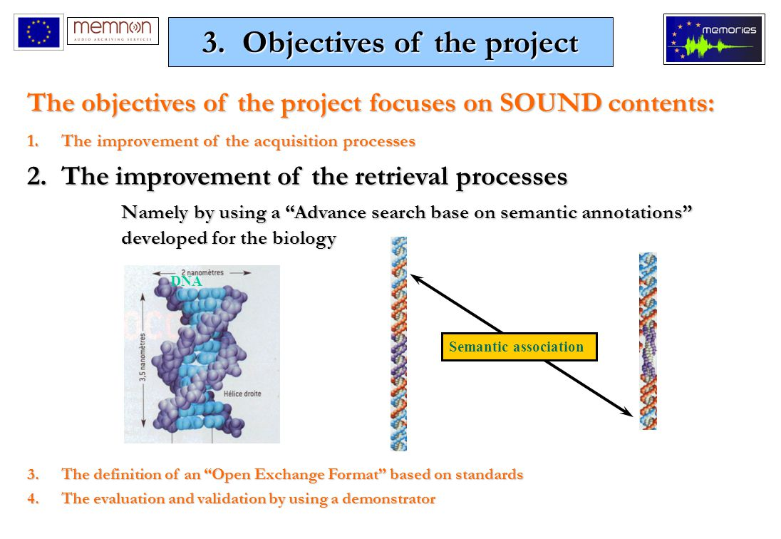The objectives of the project focuses on SOUND contents: 1.The improvement of the acquisition processes 2.The improvement of the retrieval processes Namely by using a Advance search base on semantic annotations developed for the biology 3.The definition of an Open Exchange Format based on standards 4.The evaluation and validation by using a demonstrator Semantic association DNA 3.