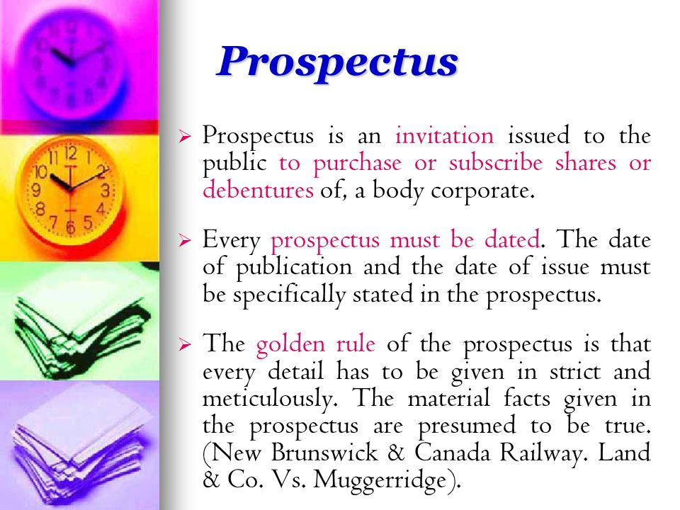 Prospectus   Prospectus is an invitation issued to the public to purchase or subscribe shares or debentures of, a body corporate.