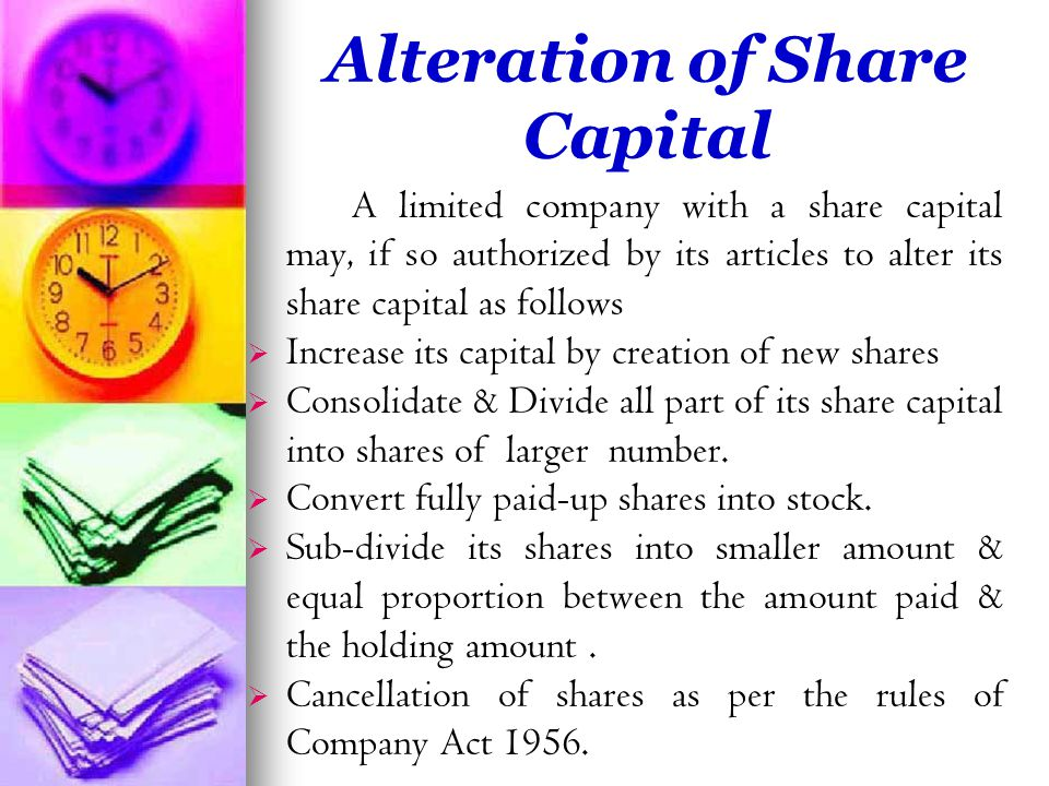 Alteration of Share Capital A limited company with a share capital may, if so authorized by its articles to alter its share capital as follows   Increase its capital by creation of new shares   Consolidate & Divide all part of its share capital into shares of larger number.