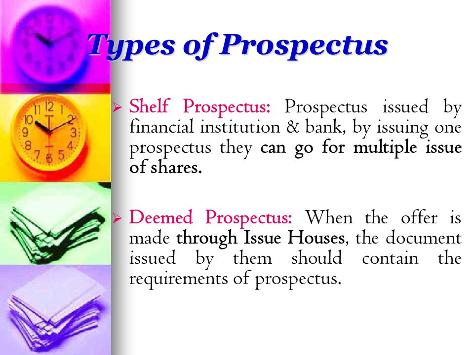 Types of Prospectus   Shelf Prospectus: Prospectus issued by financial institution & bank, by issuing one prospectus they can go for multiple issue of shares.