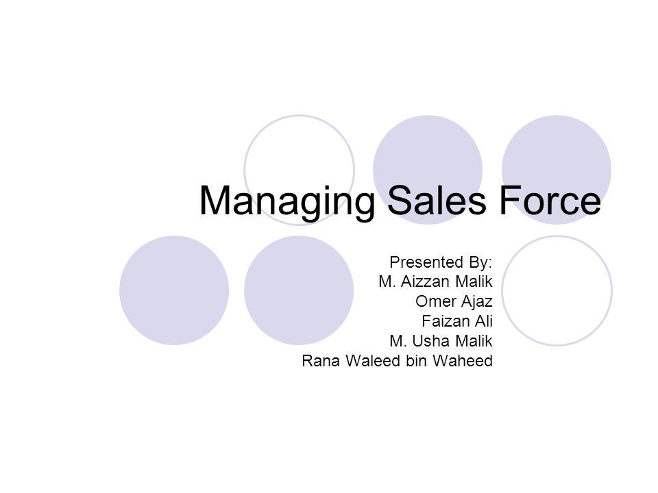 Managing Sales Force Presented By: M. Aizzan Malik Omer Ajaz Faizan Ali M. Usha Malik Rana Waleed bin Waheed