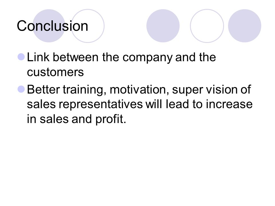 Conclusion Link between the company and the customers Better training, motivation, super vision of sales representatives will lead to increase in sales and profit.