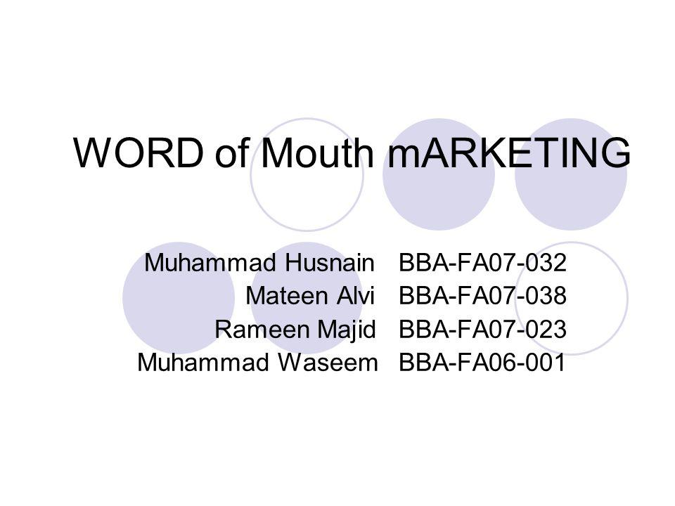 WORD of Mouth mARKETING Muhammad Husnain BBA-FA07-032 Mateen Alvi BBA-FA07-038 Rameen Majid BBA-FA07-023 Muhammad Waseem BBA-FA06-001