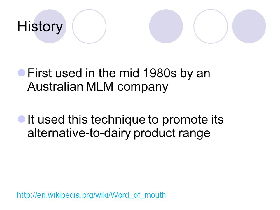 History First used in the mid 1980s by an Australian MLM company It used this technique to promote its alternative-to-dairy product range http://en.wikipedia.org/wiki/Word_of_mouth